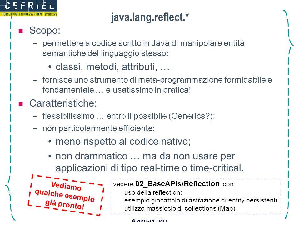 © 2010 - CEFRIEL java.lang.reflect.* Scopo: –permettere a codice scritto in Java di manipolare entità semantiche del linguaggio stesso: classi, metodi, attributi, … –fornisce uno strumento di meta-programmazione formidabile e fondamentale … e usatissimo in pratica.