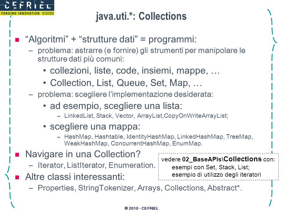 © 2010 - CEFRIEL java.uti.*: Collections Algoritmi + strutture dati = programmi: –problema: astrarre (e fornire) gli strumenti per manipolare le strutture dati più comuni: collezioni, liste, code, insiemi, mappe, … Collection, List, Queue, Set, Map, … –problema: scegliere limplementazione desiderata: ad esempio, scegliere una lista: –LinkedList, Stack, Vector, ArrayList,CopyOnWriteArrayList; scegliere una mappa: –HashMap, Hashtable, IdentityHashMap, LinkedHashMap, TreeMap, WeakHashMap, ConcurrentHashMap, EnumMap.