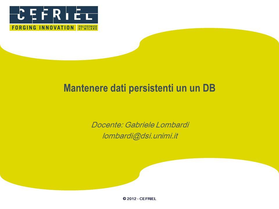 © 2012 - CEFRIEL Mantenere dati persistenti un un DB Docente: Gabriele Lombardi lombardi@dsi.unimi.it