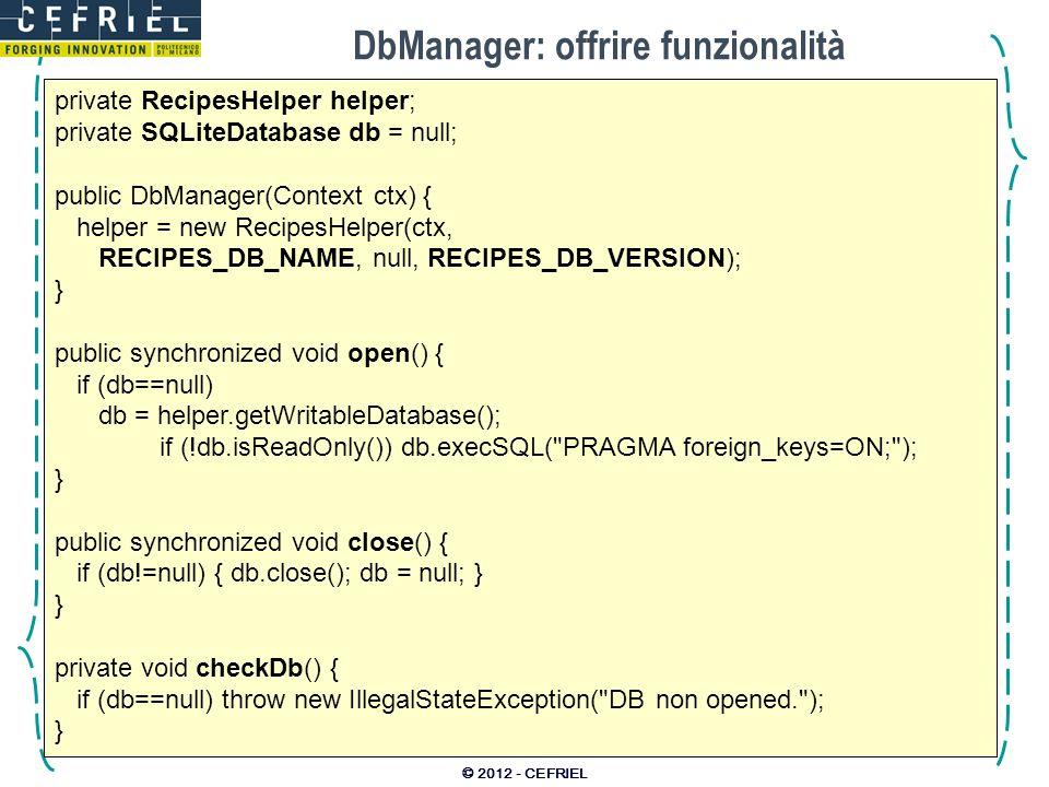 DbManager: offrire funzionalità © 2012 - CEFRIEL private RecipesHelper helper; private SQLiteDatabase db = null; public DbManager(Context ctx) { helpe