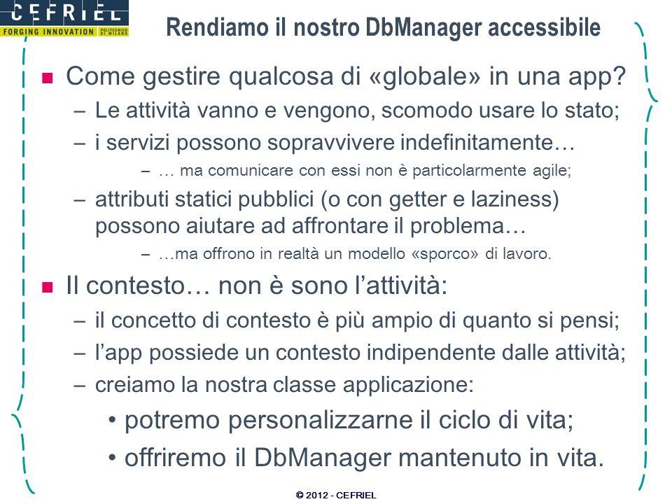 Rendiamo il nostro DbManager accessibile Come gestire qualcosa di «globale» in una app? –Le attività vanno e vengono, scomodo usare lo stato; –i servi