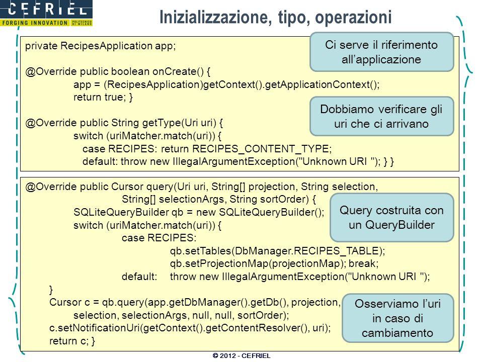 Inizializzazione, tipo, operazioni © 2012 - CEFRIEL private RecipesApplication app; @Override public boolean onCreate() { app = (RecipesApplication)ge