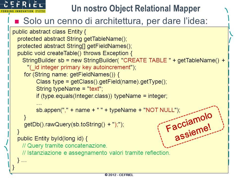 Un nostro Object Relational Mapper Solo un cenno di architettura, per dare lidea: © 2012 - CEFRIEL public abstract class Entity { protected abstract S