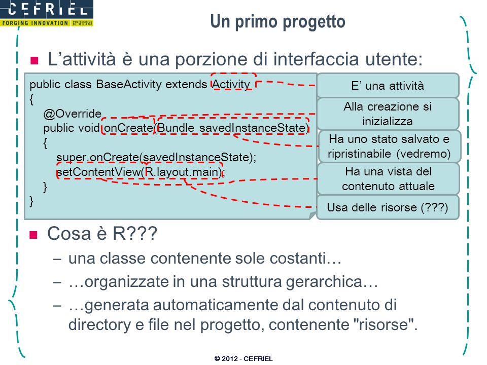 Un primo progetto Lattività è una porzione di interfaccia utente: © 2012 - CEFRIEL public class BaseActivity extends Activity { @Override public void