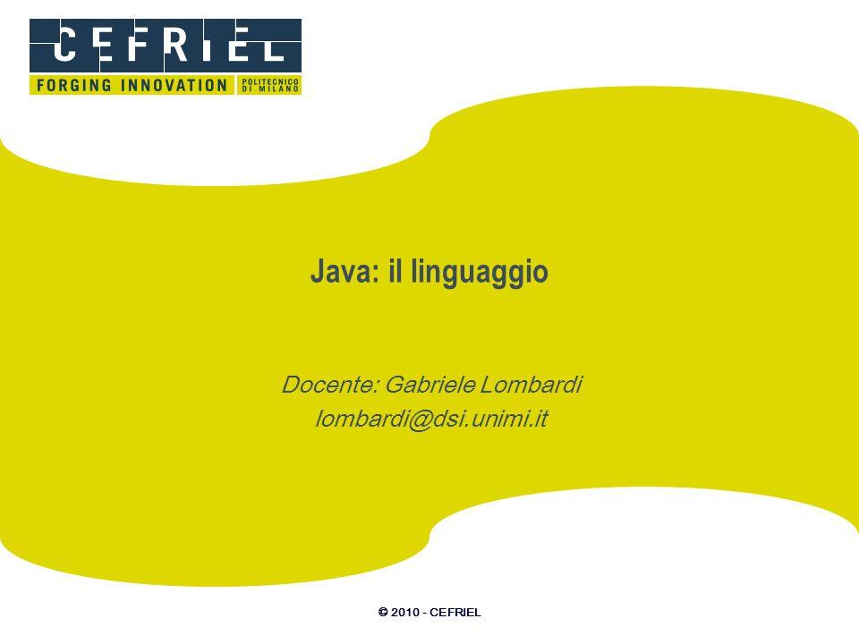 © 2010 - CEFRIEL Java: il linguaggio Docente: Gabriele Lombardi lombardi@dsi.unimi.it