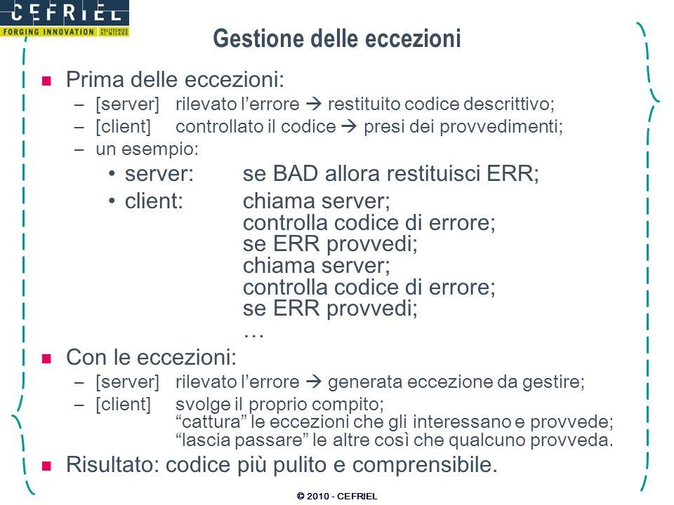 © 2010 - CEFRIEL Gestione delle eccezioni Prima delle eccezioni: –[server]rilevato lerrore restituito codice descrittivo; –[client]controllato il codice presi dei provvedimenti; –un esempio: server: se BAD allora restituisci ERR; client: chiama server; controlla codice di errore; se ERR provvedi; chiama server; controlla codice di errore; se ERR provvedi; … Con le eccezioni: –[server]rilevato lerrore generata eccezione da gestire; –[client]svolge il proprio compito; cattura le eccezioni che gli interessano e provvede; lascia passare le altre così che qualcuno provveda.
