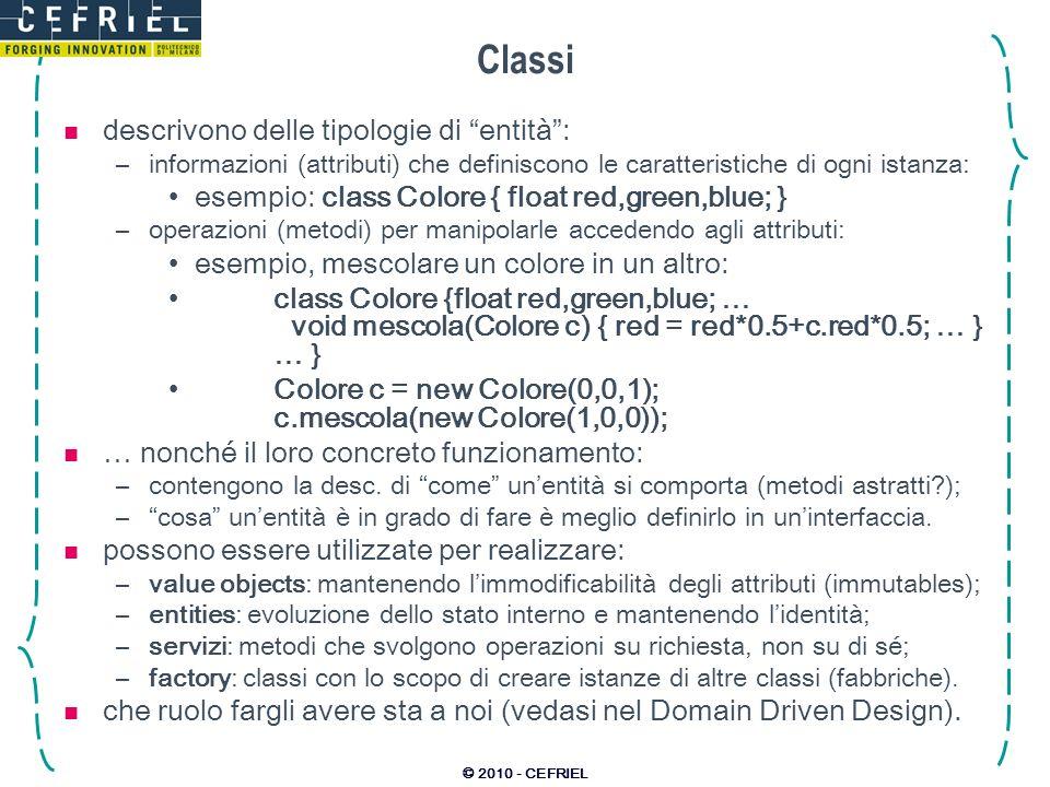 © 2010 - CEFRIEL Classi descrivono delle tipologie di entità: –informazioni (attributi) che definiscono le caratteristiche di ogni istanza: esempio: class Colore { float red,green,blue; } –operazioni (metodi) per manipolarle accedendo agli attributi: esempio, mescolare un colore in un altro: class Colore {float red,green,blue; … void mescola(Colore c) { red = red*0.5+c.red*0.5; … } … } Colore c = new Colore(0,0,1); c.mescola(new Colore(1,0,0)); … nonché il loro concreto funzionamento: –contengono la desc.