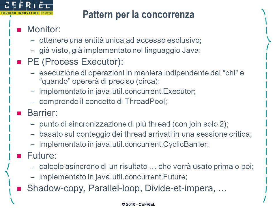 © 2010 - CEFRIEL Pattern per la concorrenza Monitor: –ottenere una entità unica ad accesso esclusivo; –già visto, già implementato nel linguaggio Java; PE (Process Executor): –esecuzione di operazioni in maniera indipendente dal chi e quando opererà di preciso (circa); –implementato in java.util.concurrent.Executor; –comprende il concetto di ThreadPool; Barrier: –punto di sincronizzazione di più thread (con join solo 2); –basato sul conteggio dei thread arrivati in una sessione critica; –implementato in java.util.concurrent.CyclicBarrier; Future: –calcolo asincrono di un risultato … che verrà usato prima o poi; –implementato in java.util.concurrent.Future; Shadow-copy, Parallel-loop, Divide-et-impera, …