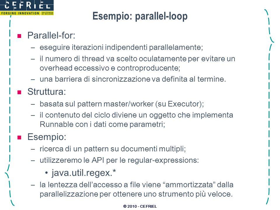 © 2010 - CEFRIEL Esempio: parallel-loop Parallel-for: –eseguire iterazioni indipendenti parallelamente; –il numero di thread va scelto oculatamente per evitare un overhead eccessivo e controproducente; –una barriera di sincronizzazione va definita al termine.