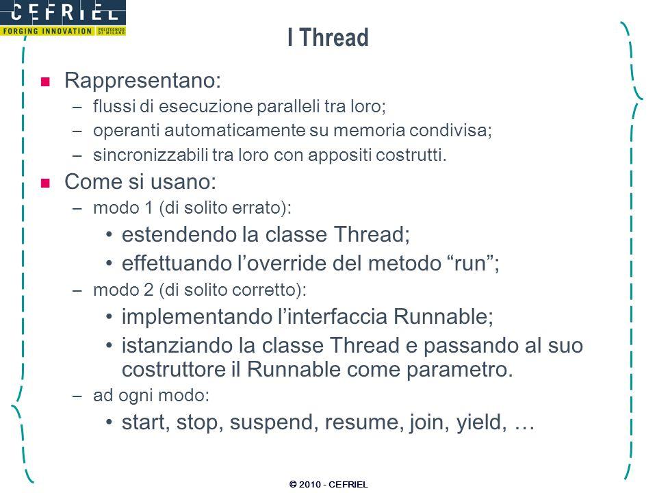 © 2010 - CEFRIEL I Thread Rappresentano: –flussi di esecuzione paralleli tra loro; –operanti automaticamente su memoria condivisa; –sincronizzabili tra loro con appositi costrutti.