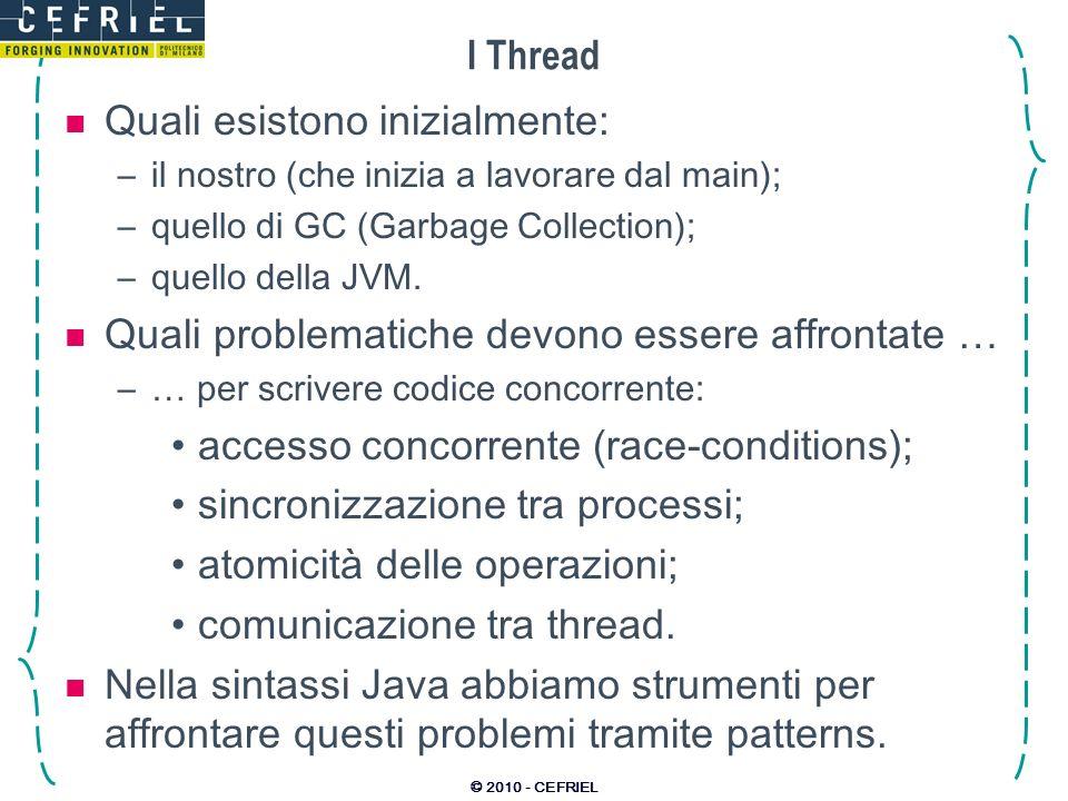 © 2010 - CEFRIEL I Thread Quali esistono inizialmente: –il nostro (che inizia a lavorare dal main); –quello di GC (Garbage Collection); –quello della JVM.