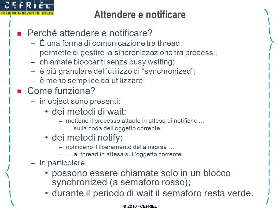 © 2010 - CEFRIEL Esempio producer-consumer public class Producer { // Produttore Consumer cons;// Riferimento al consumatore public Producer(Consumer c) { cons = c; } public void produce() { cons.consume(1); } } Esempio di produttore (push) public class Consumer { // Consumatore runnabile // Cose da consumare: Queue queue = new LinkedList (); public synchronized void consume(int num) { // Accodo ciò che va consumato: queue.add(num); // Notifico chi aspetta: notify(); } public void run() { while(true) { // Attendo un dato: synchronized(this) { while (queue.size()==0) wait(1000); } // Lo consumo: doSomething(queue.poll()); } } } Esempio di consumatore basato su coda prodotti vedere lesempio completo in Code\04_Concurrency\ProducerConsumer