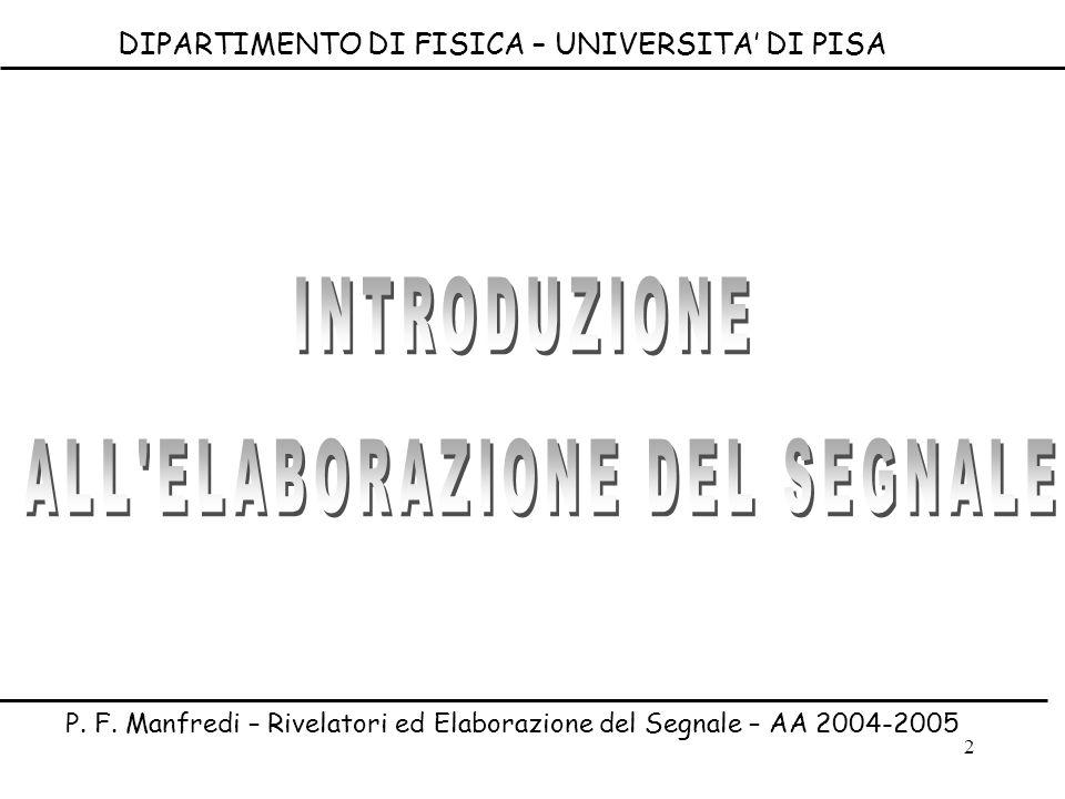 2 DIPARTIMENTO DI FISICA – UNIVERSITA DI PISA P. F. Manfredi – Rivelatori ed Elaborazione del Segnale – AA 2004-2005