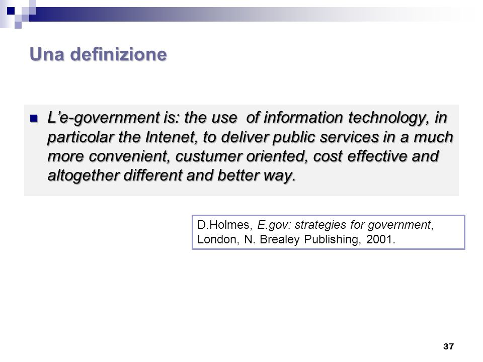 Una definizione Le-government is: the use of information technology, in particolar the Intenet, to deliver public services in a much more convenient,