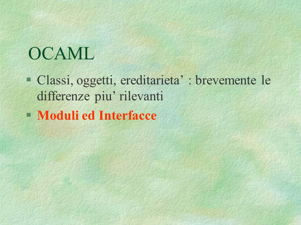 OCAML §Classi, oggetti, ereditarieta : brevemente le differenze piu rilevanti §Moduli ed Interfacce