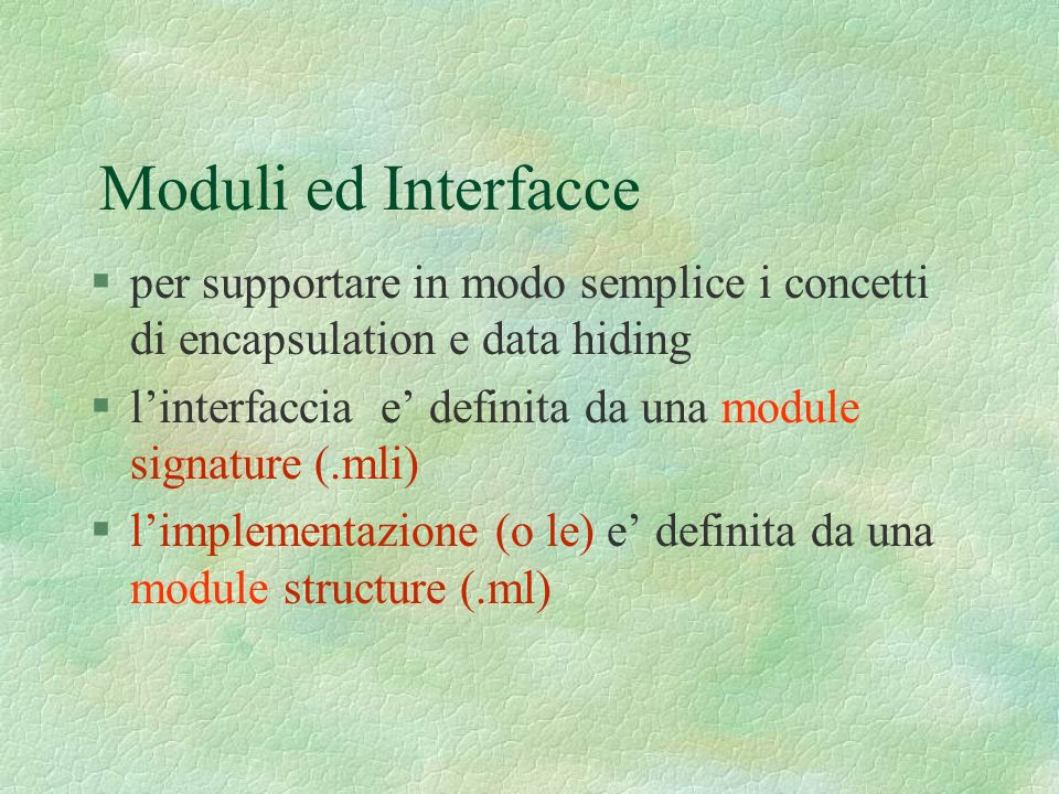 Moduli ed Interfacce §per supportare in modo semplice i concetti di encapsulation e data hiding §linterfaccia e definita da una module signature (.mli