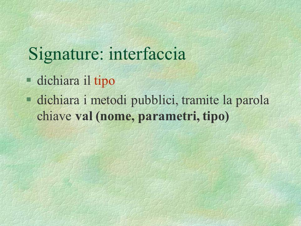 Signature: interfaccia §dichiara il tipo §dichiara i metodi pubblici, tramite la parola chiave val (nome, parametri, tipo)