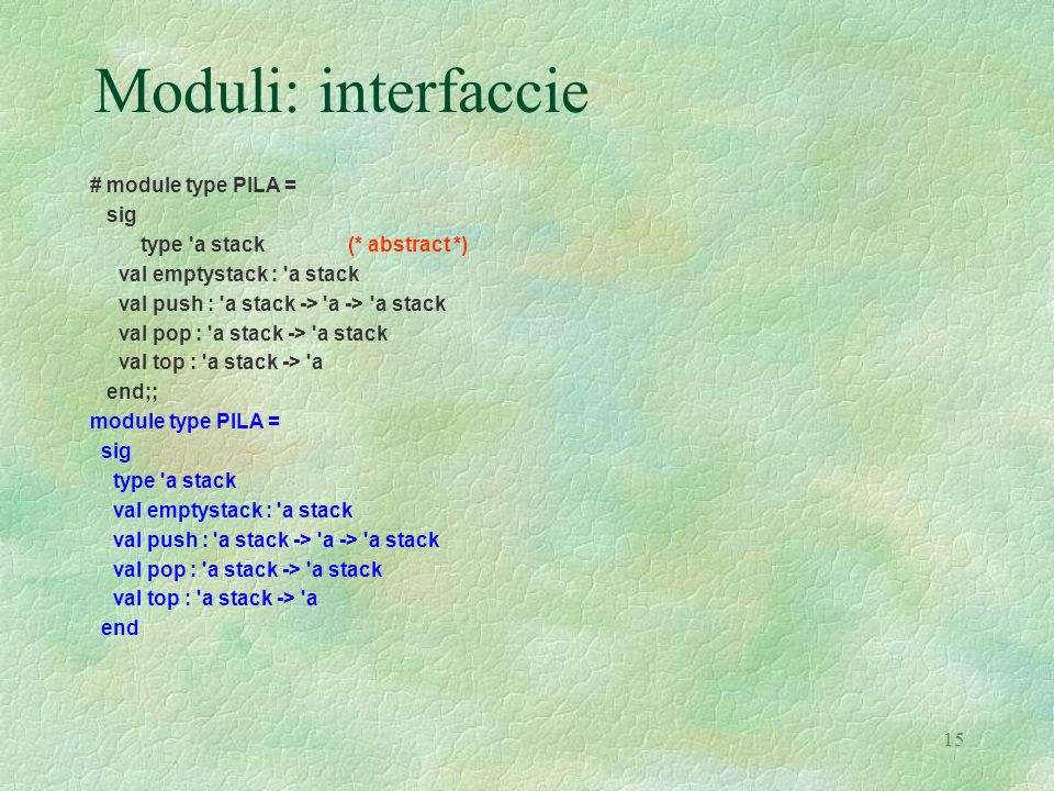 15 Moduli: interfaccie # module type PILA = sig type 'a stack (* abstract *) val emptystack : 'a stack val push : 'a stack -> 'a -> 'a stack val pop :