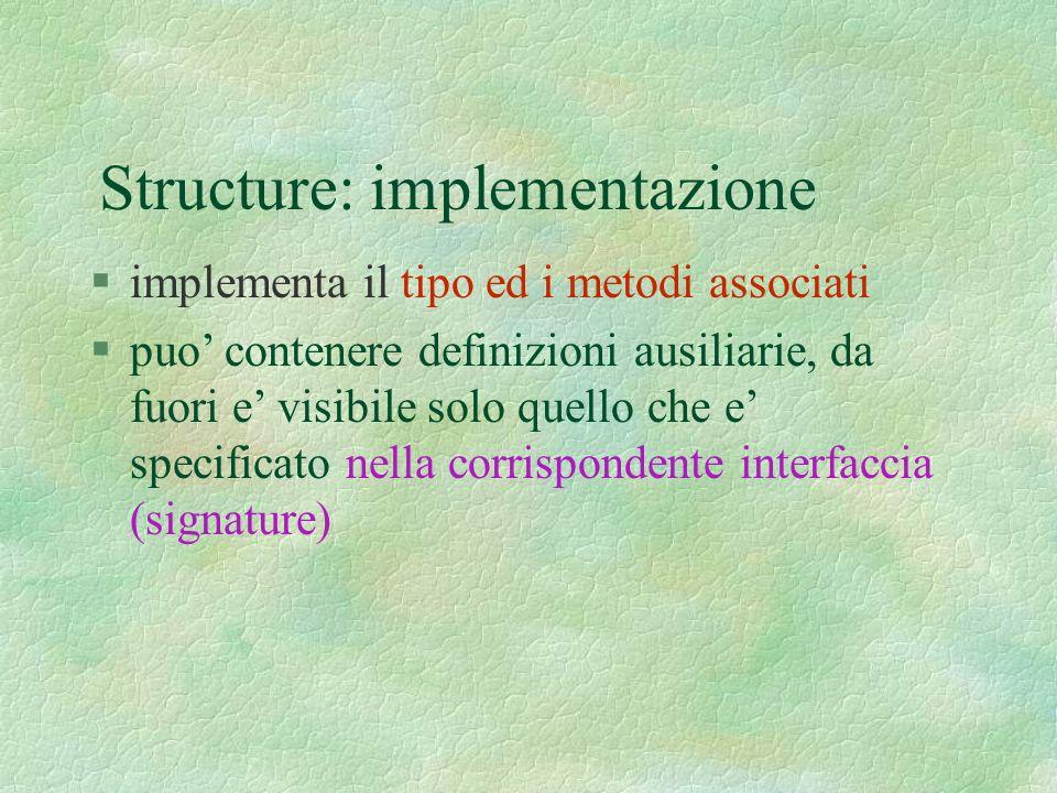 Structure: implementazione §implementa il tipo ed i metodi associati §puo contenere definizioni ausiliarie, da fuori e visibile solo quello che e specificato nella corrispondente interfaccia (signature)