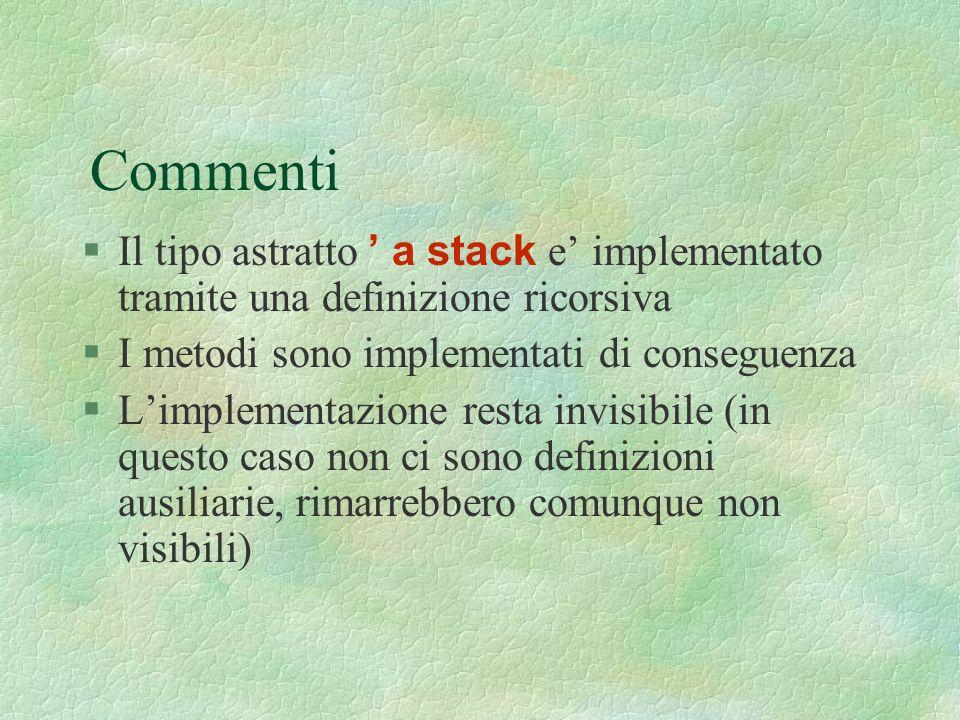 Commenti Il tipo astratto a stack e implementato tramite una definizione ricorsiva §I metodi sono implementati di conseguenza §Limplementazione resta invisibile (in questo caso non ci sono definizioni ausiliarie, rimarrebbero comunque non visibili)