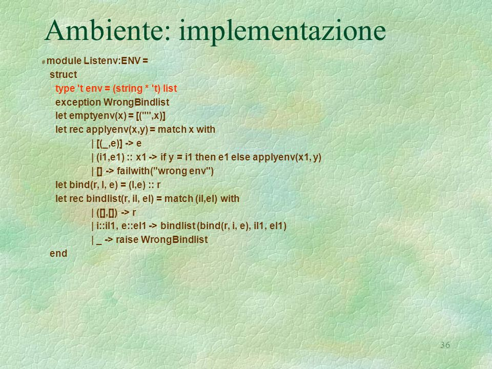 36 Ambiente: implementazione # module Listenv:ENV = struct type 't env = (string * 't) list exception WrongBindlist let emptyenv(x) = [(