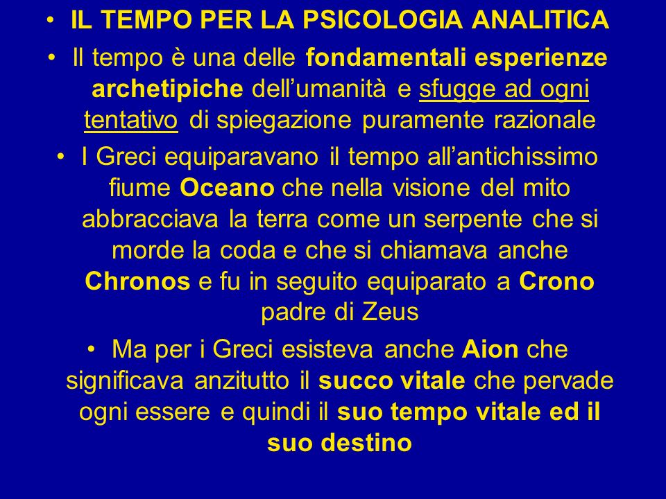 IL TEMPO PER LA PSICOLOGIA ANALITICA Il tempo è una delle fondamentali esperienze archetipiche dellumanità e sfugge ad ogni tentativo di spiegazione p