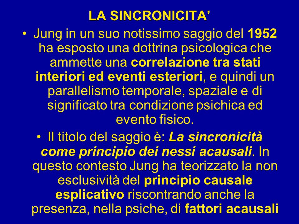 LA SINCRONICITA Jung in un suo notissimo saggio del 1952 ha esposto una dottrina psicologica che ammette una correlazione tra stati interiori ed event