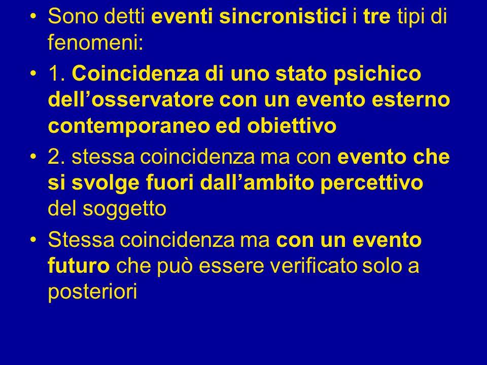 Sono detti eventi sincronistici i tre tipi di fenomeni: 1. Coincidenza di uno stato psichico dellosservatore con un evento esterno contemporaneo ed ob
