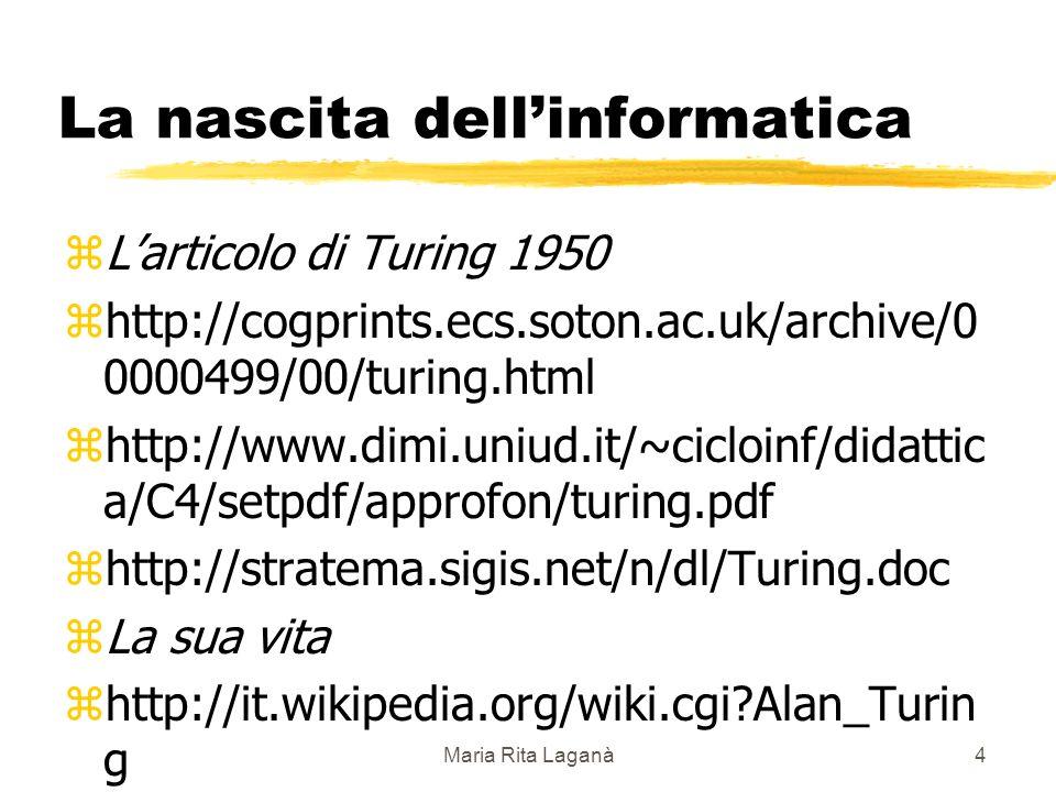 Maria Rita Laganà4 La nascita dellinformatica zLarticolo di Turing 1950 zhttp://cogprints.ecs.soton.ac.uk/archive/0 0000499/00/turing.html zhttp://www.dimi.uniud.it/~cicloinf/didattic a/C4/setpdf/approfon/turing.pdf zhttp://stratema.sigis.net/n/dl/Turing.doc zLa sua vita zhttp://it.wikipedia.org/wiki.cgi Alan_Turin g