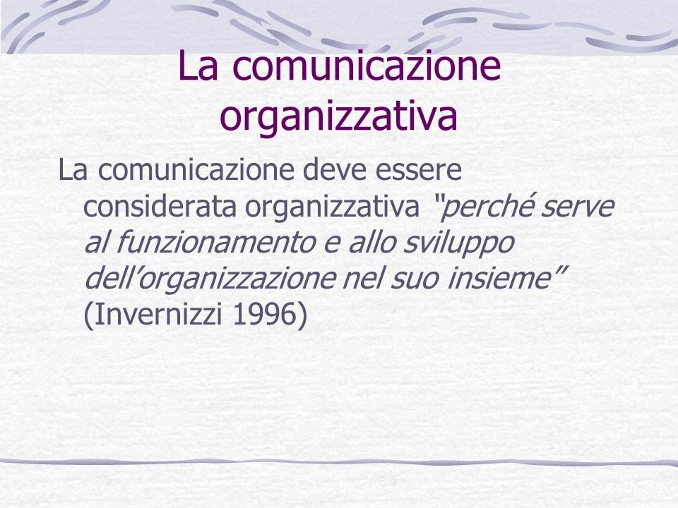 La comunicazione organizzativa La comunicazione deve essere considerata organizzativa perché serve al funzionamento e allo sviluppo dellorganizzazione
