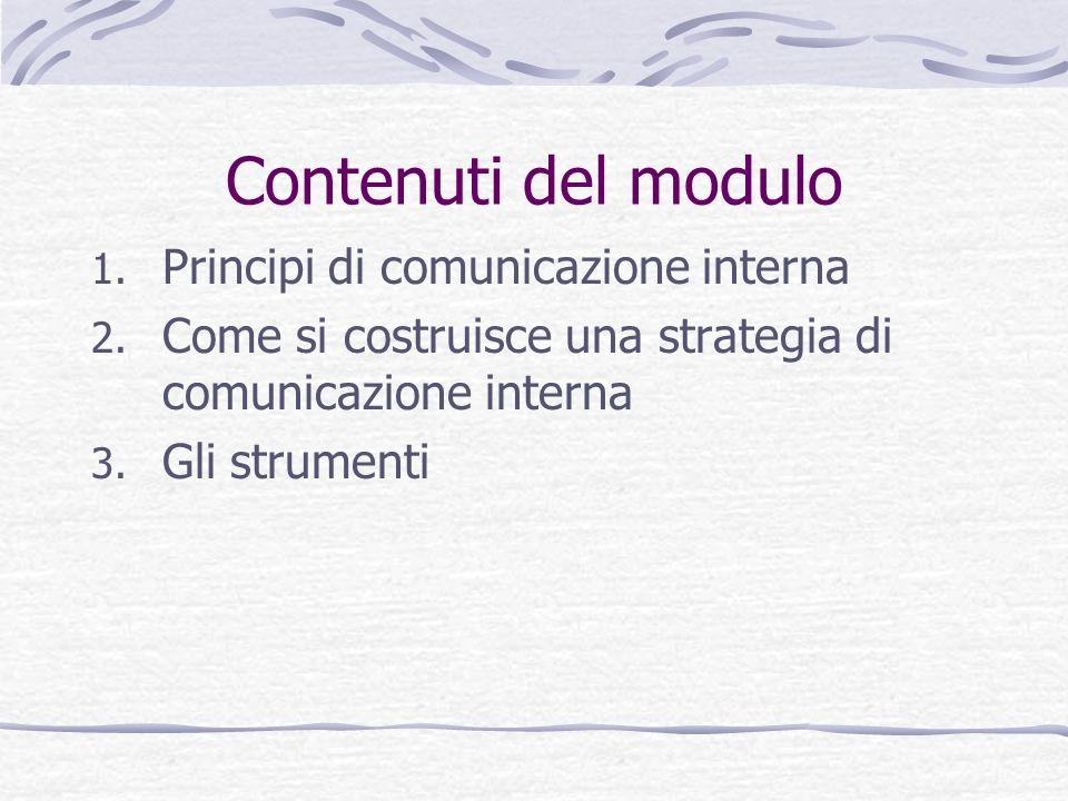 Contenuti del modulo 1. Principi di comunicazione interna 2. Come si costruisce una strategia di comunicazione interna 3. Gli strumenti