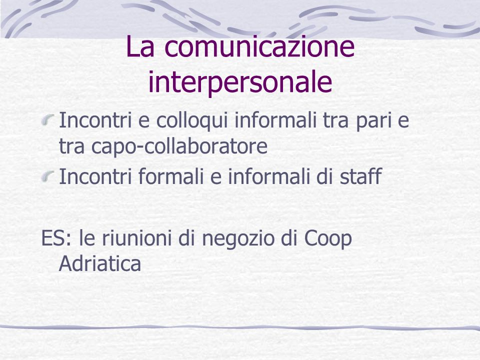 La comunicazione interpersonale Incontri e colloqui informali tra pari e tra capo-collaboratore Incontri formali e informali di staff ES: le riunioni