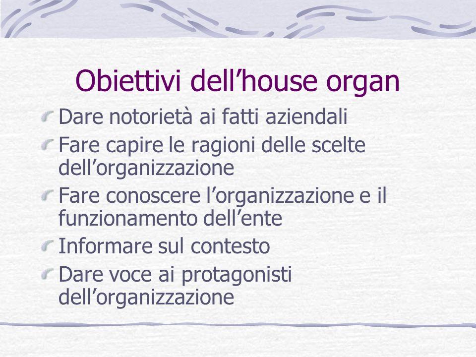 Obiettivi dellhouse organ Dare notorietà ai fatti aziendali Fare capire le ragioni delle scelte dellorganizzazione Fare conoscere lorganizzazione e il