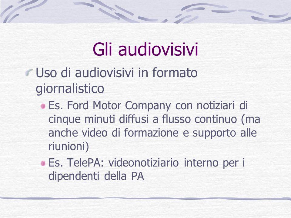 Gli audiovisivi Uso di audiovisivi in formato giornalistico Es. Ford Motor Company con notiziari di cinque minuti diffusi a flusso continuo (ma anche