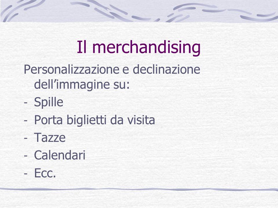 Il merchandising Personalizzazione e declinazione dellimmagine su: - Spille - Porta biglietti da visita - Tazze - Calendari - Ecc.