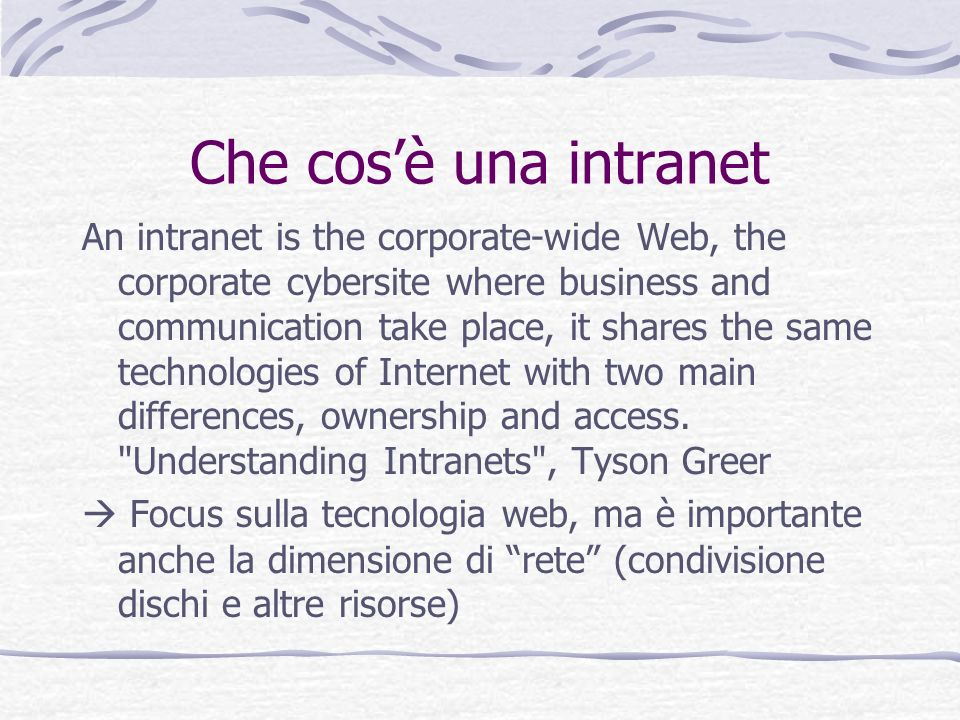 Che cosè una intranet An intranet is the corporate-wide Web, the corporate cybersite where business and communication take place, it shares the same technologies of Internet with two main differences, ownership and access.