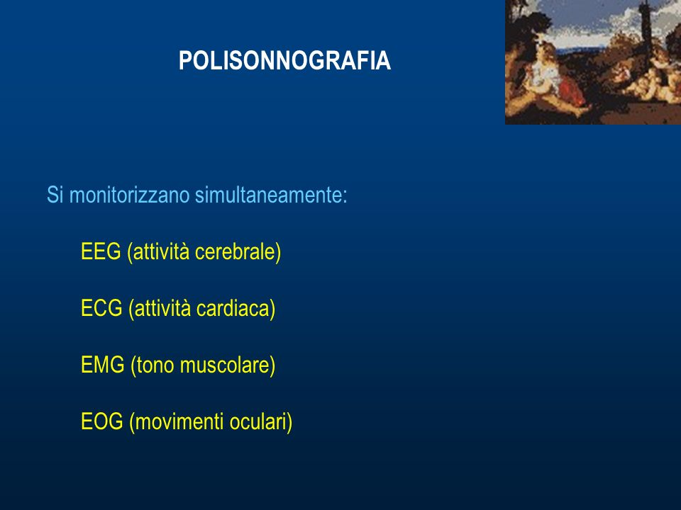 POLISONNOGRAFIA Si monitorizzano simultaneamente: EEG (attività cerebrale) ECG (attività cardiaca) EMG (tono muscolare) EOG (movimenti oculari)
