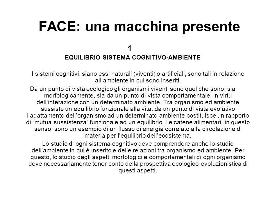 FACE: una macchina presente 1 EQUILIBRIO SISTEMA COGNITIVO-AMBIENTE I sistemi cognitivi, siano essi naturali (viventi) o artificiali, sono tali in rel