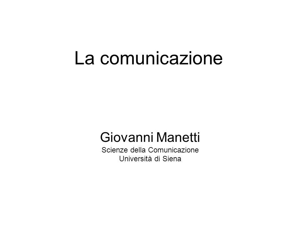 La comunicazione Giovanni Manetti Scienze della Comunicazione Università di Siena