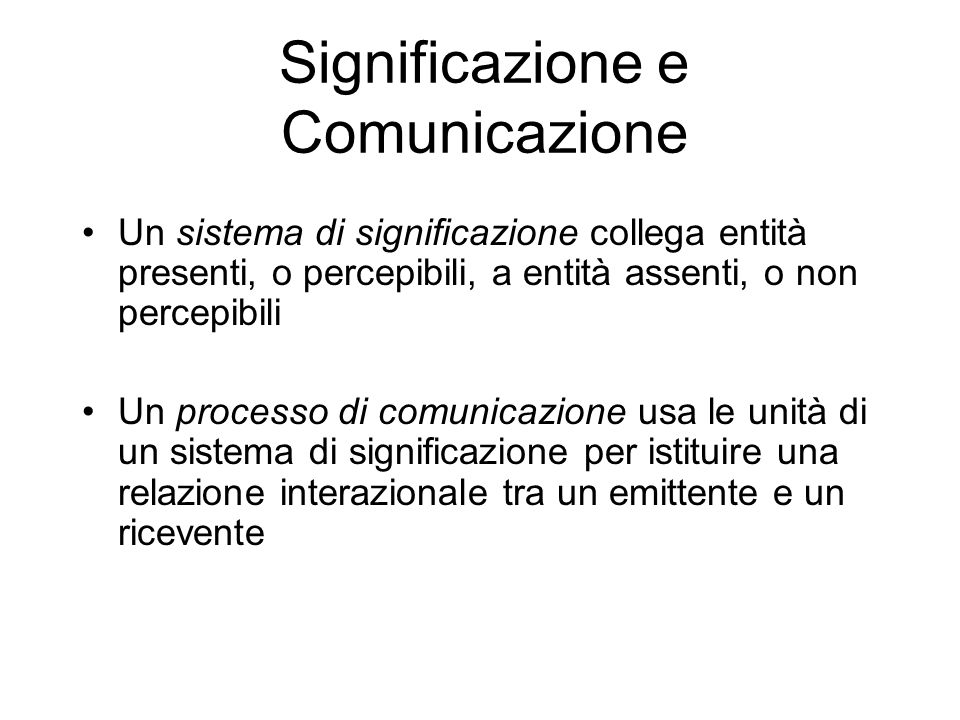 Significazione e Comunicazione Un sistema di significazione collega entità presenti, o percepibili, a entità assenti, o non percepibili Un processo di