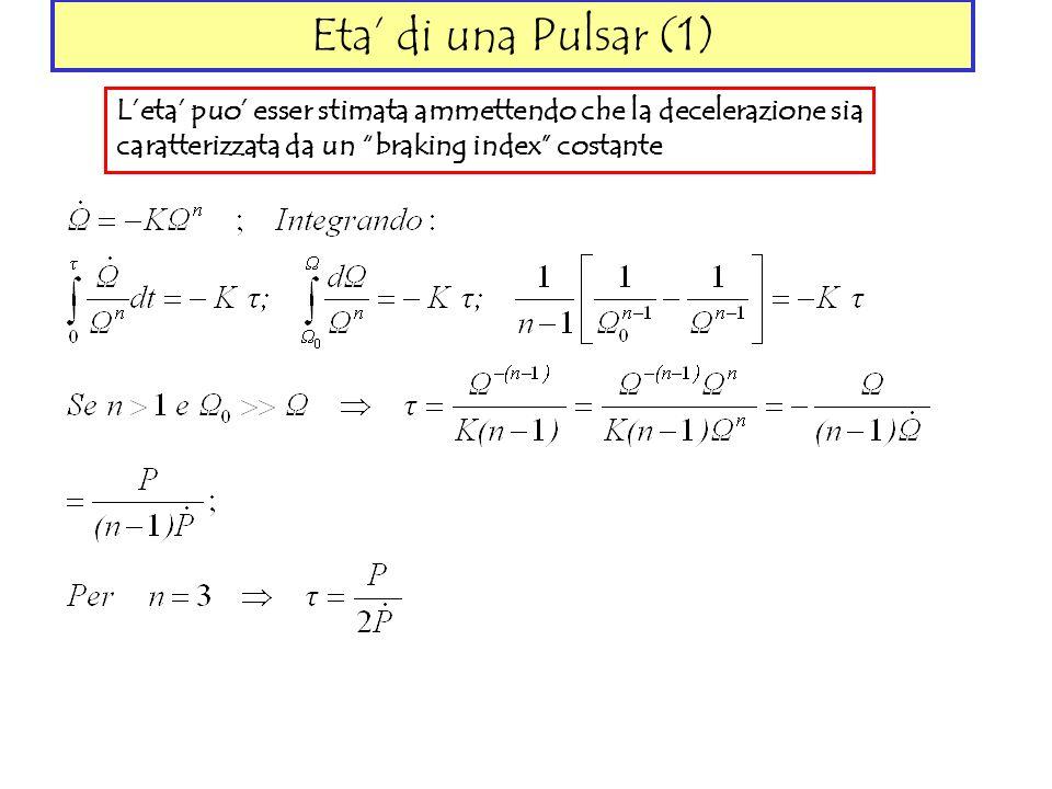 Eta di una Pulsar (1) Leta puo esser stimata ammettendo che la decelerazione sia caratterizzata da un braking index costante