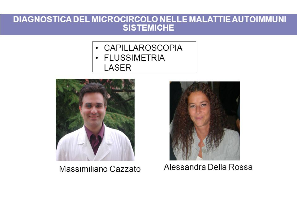 DIAGNOSTICA DEL MICROCIRCOLO NELLE MALATTIE AUTOIMMUNI SISTEMICHE Massimiliano Cazzato Alessandra Della Rossa CAPILLAROSCOPIA FLUSSIMETRIA LASER
