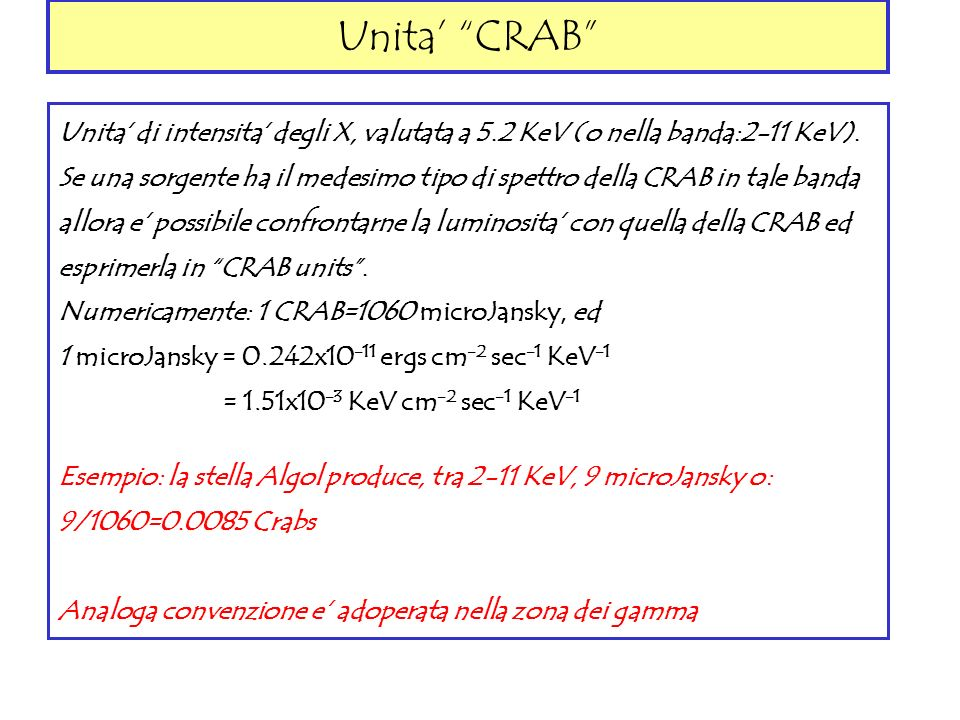 Unita CRAB Unita di intensita degli X, valutata a 5.2 KeV (o nella banda:2-11 KeV). Se una sorgente ha il medesimo tipo di spettro della CRAB in tale