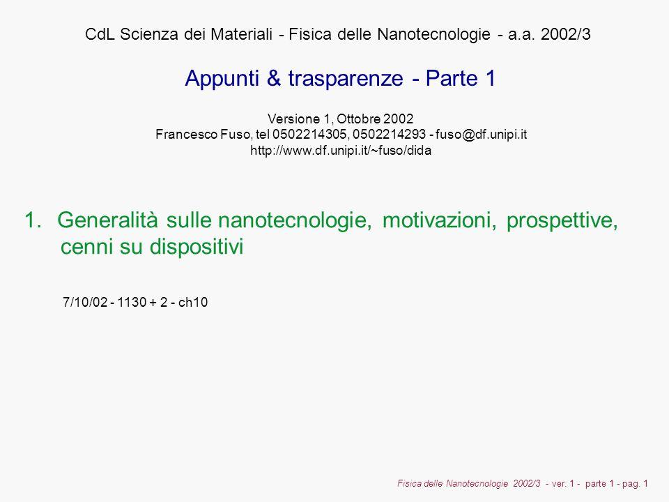 Fisica delle Nanotecnologie 2002/3 - ver. 1 - parte 1 - pag. 1 1.Generalità sulle nanotecnologie, motivazioni, prospettive, cenni su dispositivi CdL S
