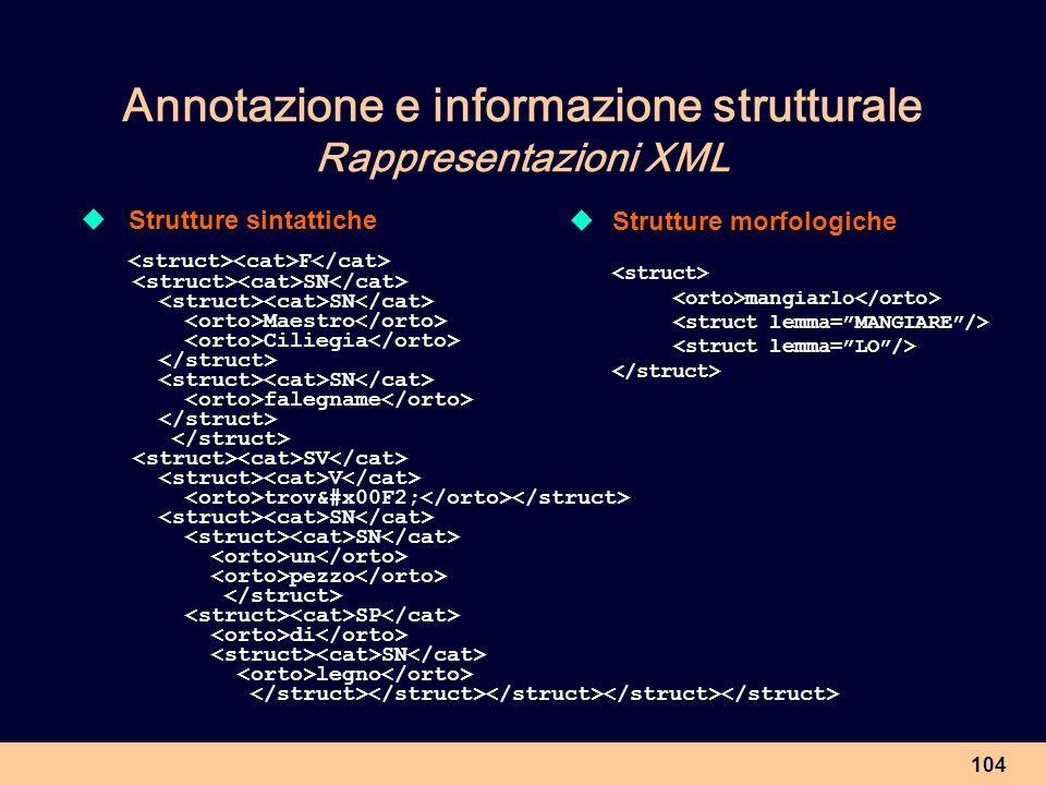 104 Annotazione e informazione strutturale Rappresentazioni XML Strutture sintattiche F SN Maestro Ciliegia SN falegname SV V trovò SN un pezzo
