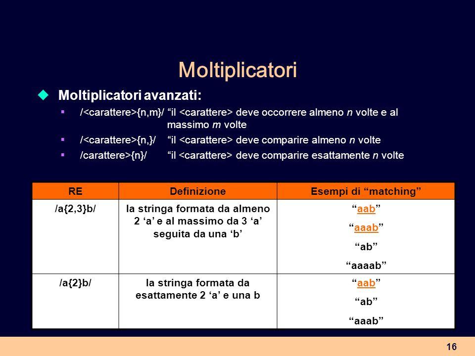 16 Moltiplicatori Moltiplicatori avanzati: / {n,m}/ il deve occorrere almeno n volte e al massimo m volte / {n,}/ il deve comparire almeno n volte /ca