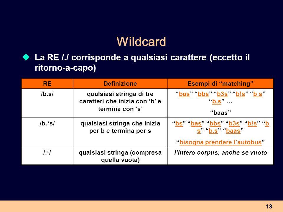 18 Wildcard La RE /./ corrisponde a qualsiasi carattere (eccetto il ritorno-a-capo) REDefinizioneEsempi di matching /b.s/qualsiasi stringa di tre cara