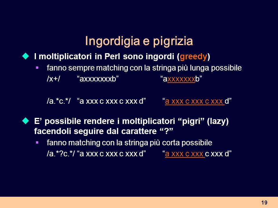 19 Ingordigia e pigrizia I moltiplicatori in Perl sono ingordi (greedy) fanno sempre matching con la stringa più lunga possibile /x+/axxxxxxxbaxxxxxxx