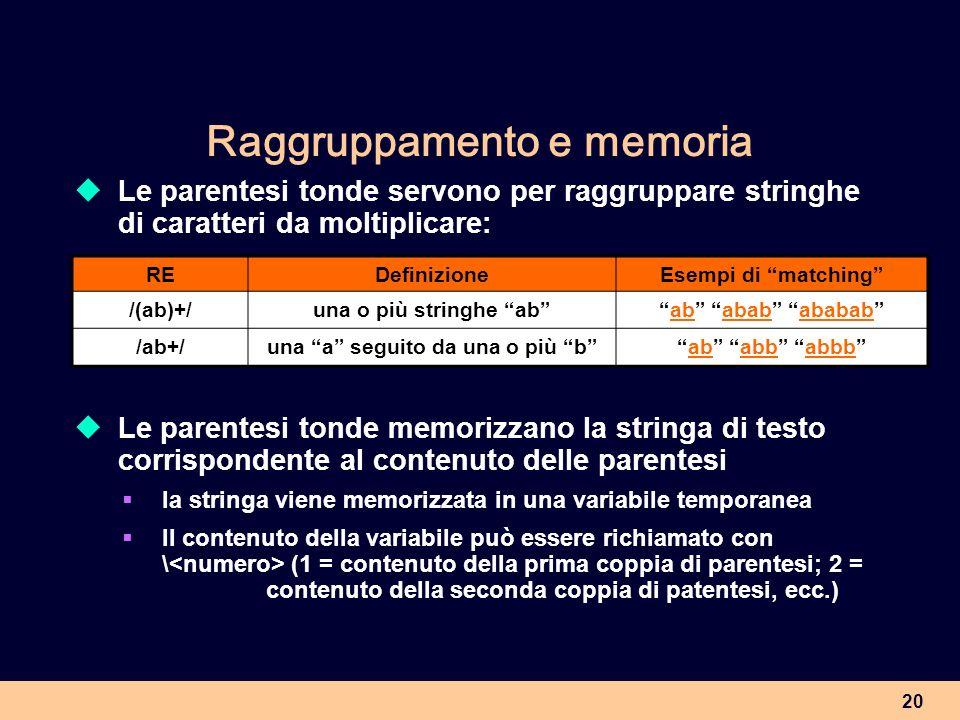 20 Raggruppamento e memoria Le parentesi tonde servono per raggruppare stringhe di caratteri da moltiplicare: REDefinizioneEsempi di matching /(ab)+/u