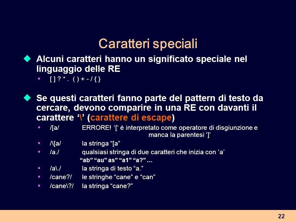 22 Caratteri speciali Alcuni caratteri hanno un significato speciale nel linguaggio delle RE [ ] ? *. ( ) + - / { } Se questi caratteri fanno parte de